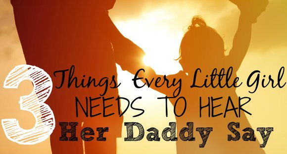 3 Things Every Little Girl Needs To Hear Her Daddy Say